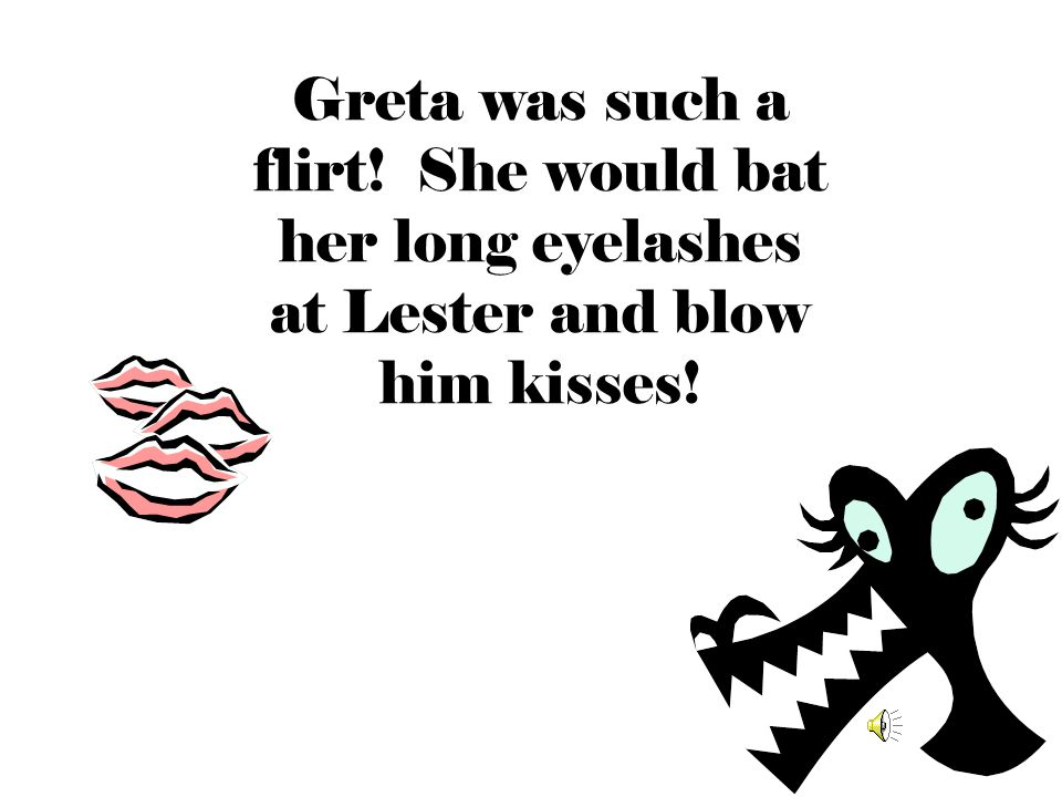 Greta was such a flirt! She would bat her long eyelashes at Lester and blow him kisses!
