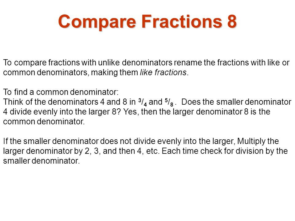 Compare Fractions 8 To compare fractions with unlike denominators rename the fractions with like or common denominators, making them like fractions.