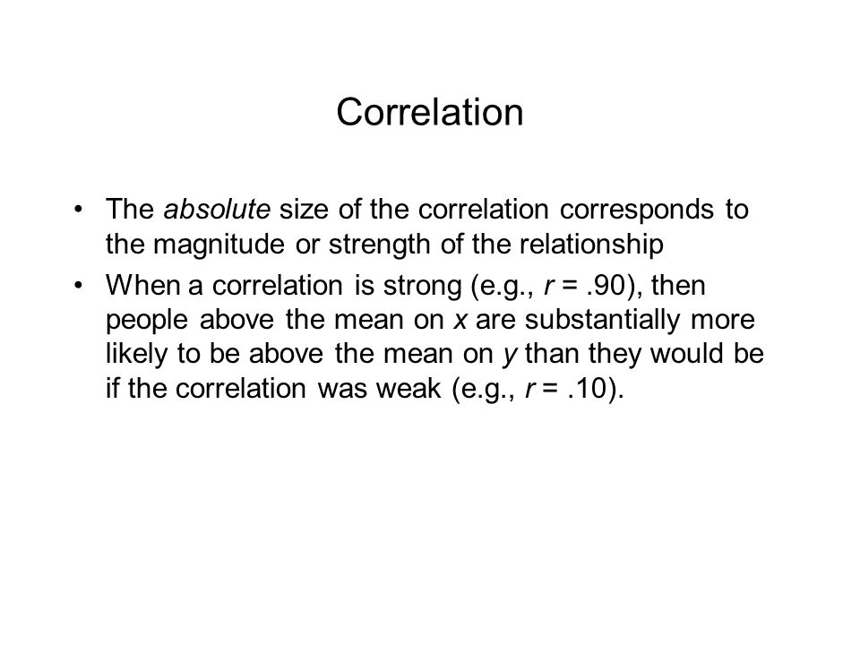 Correlation The absolute size of the correlation corresponds to the magnitude or strength of the relationship.