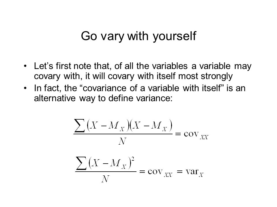 Go vary with yourself Let's first note that, of all the variables a variable may covary with, it will covary with itself most strongly.