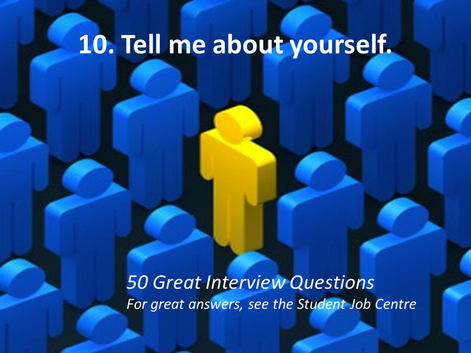 10. Tell me about yourself. 50 Great Interview Questions
