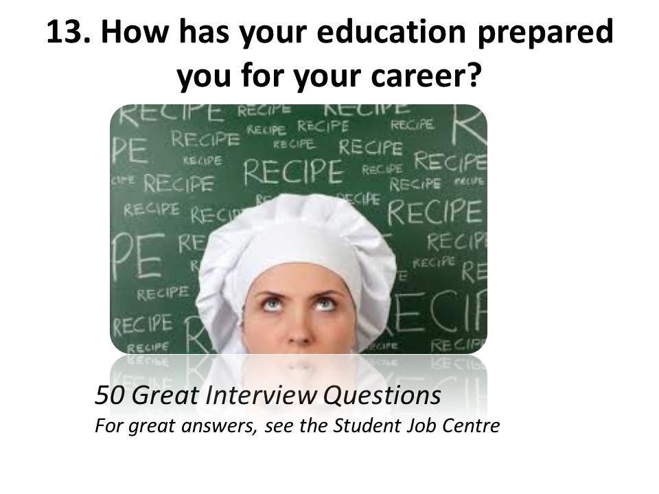 13. How has your education prepared you for your career