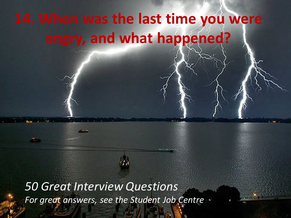 14. When was the last time you were angry, and what happened
