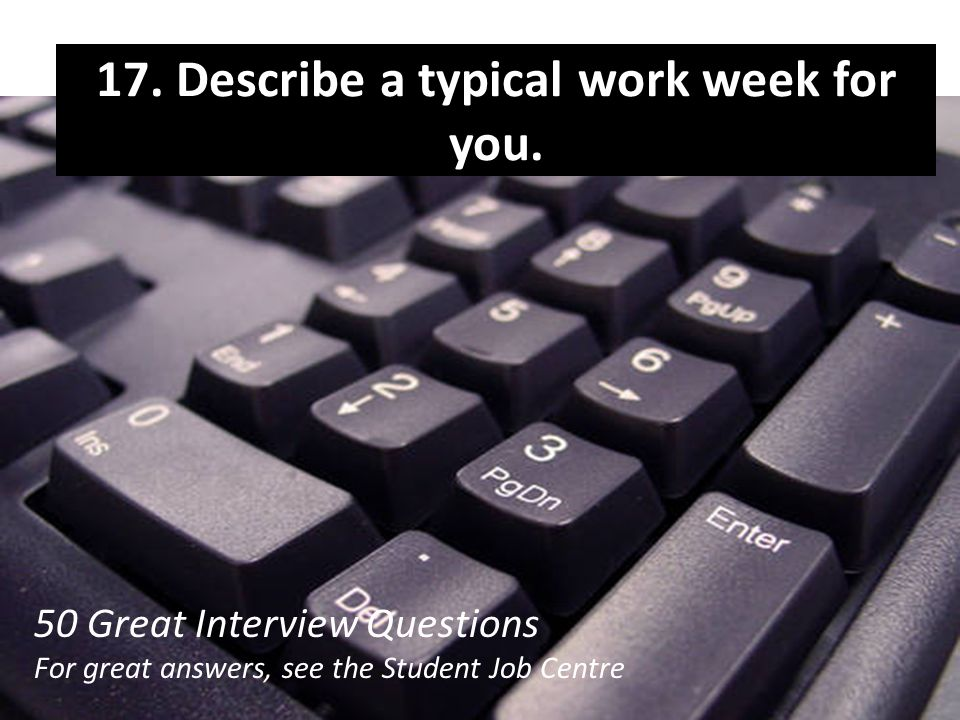 17. Describe a typical work week for you.