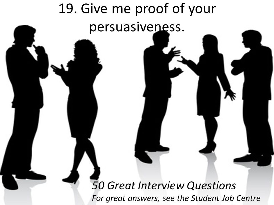 19. Give me proof of your persuasiveness.