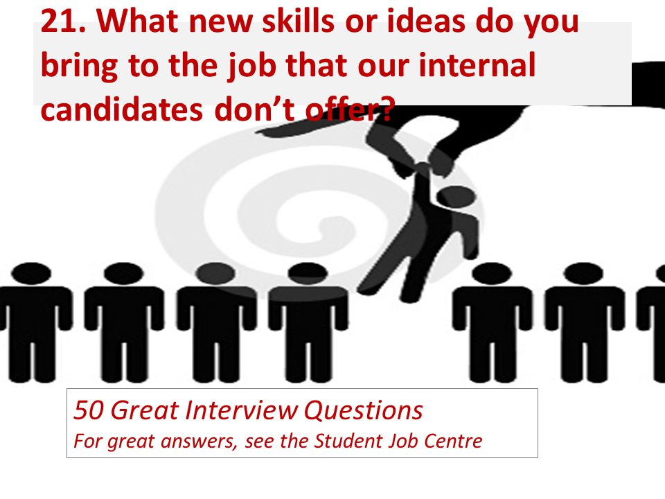 21. What new skills or ideas do you bring to the job that our internal candidates don't offer