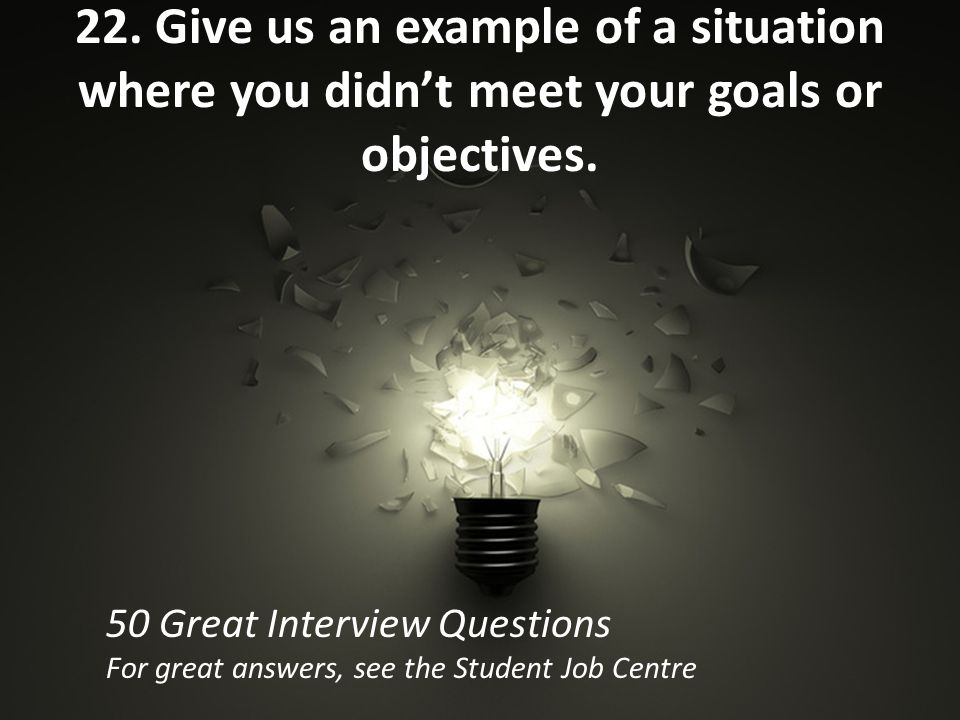 22. Give us an example of a situation where you didn't meet your goals or objectives.