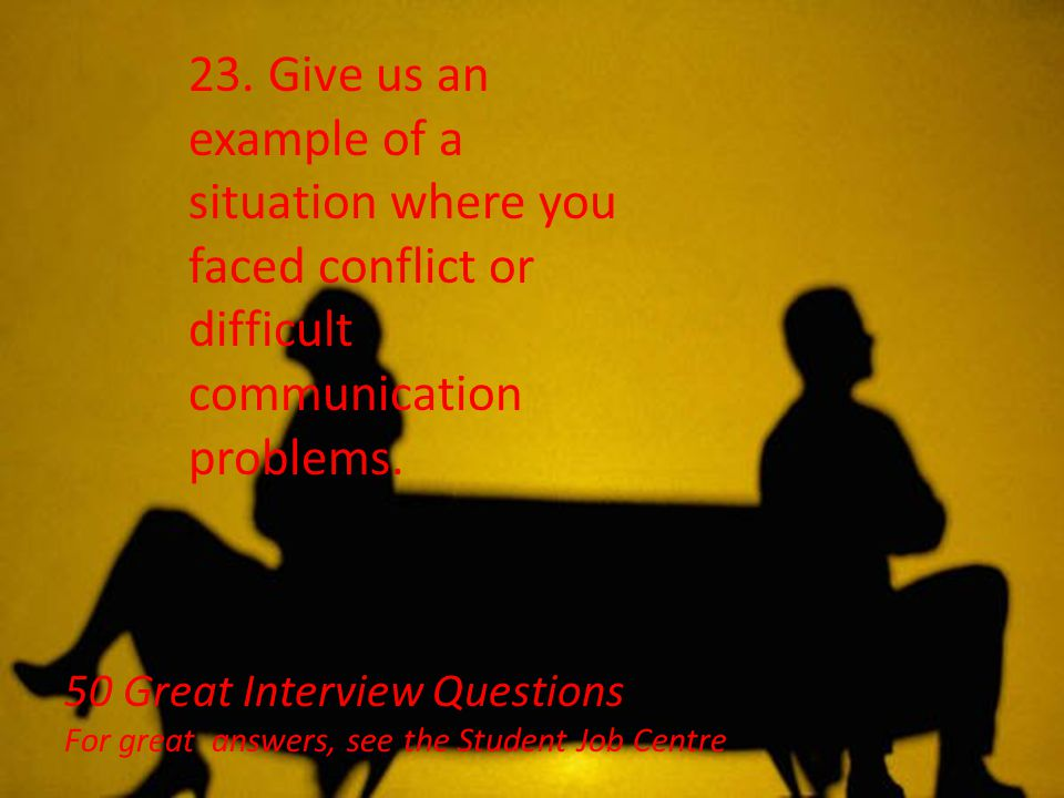 23. Give us an example of a situation where you faced conflict or difficult communication problems.