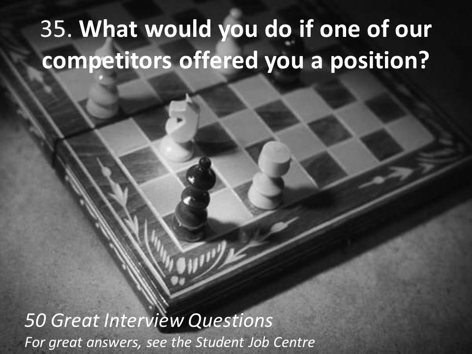 35. What would you do if one of our competitors offered you a position