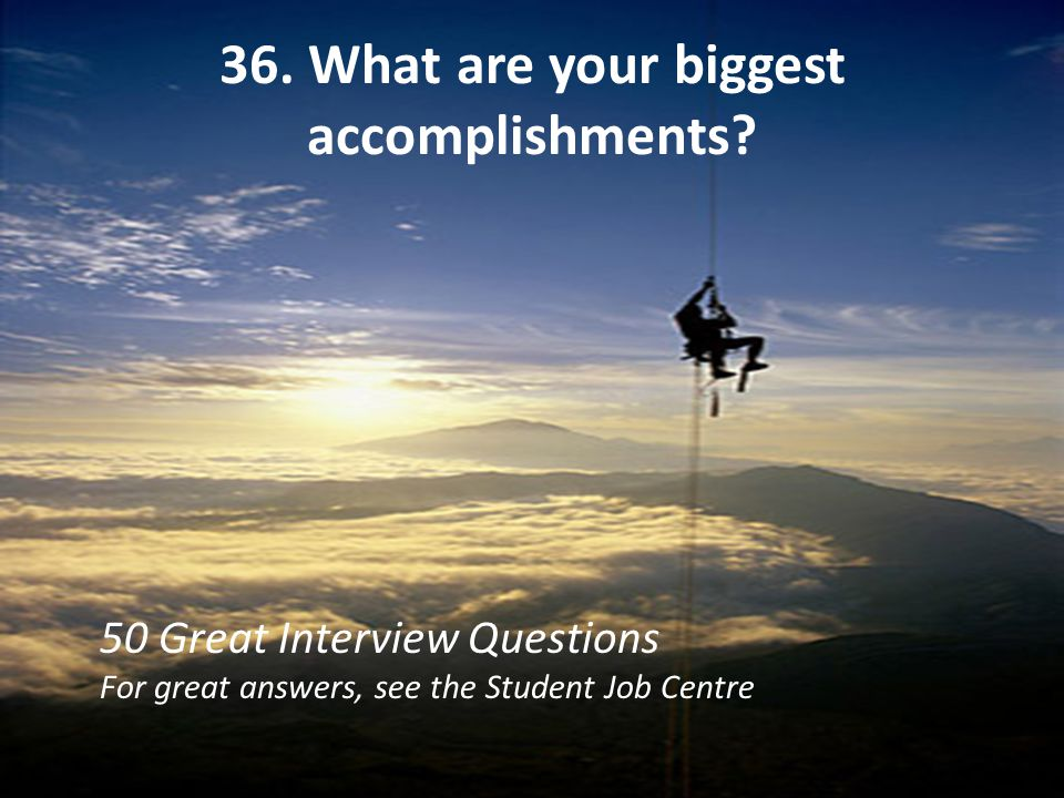 36. What are your biggest accomplishments