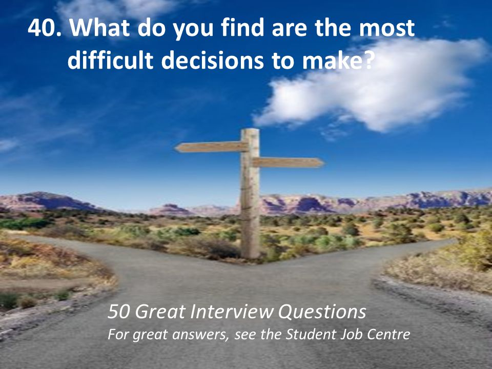 40. What do you find are the most difficult decisions to make
