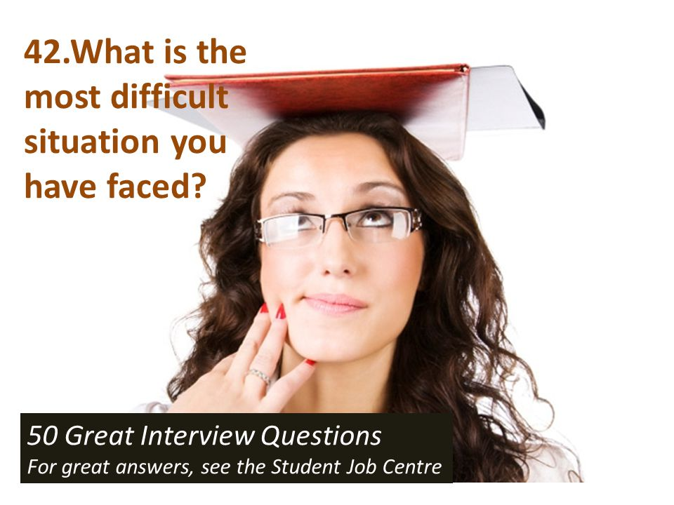 42.What is the most difficult situation you have faced