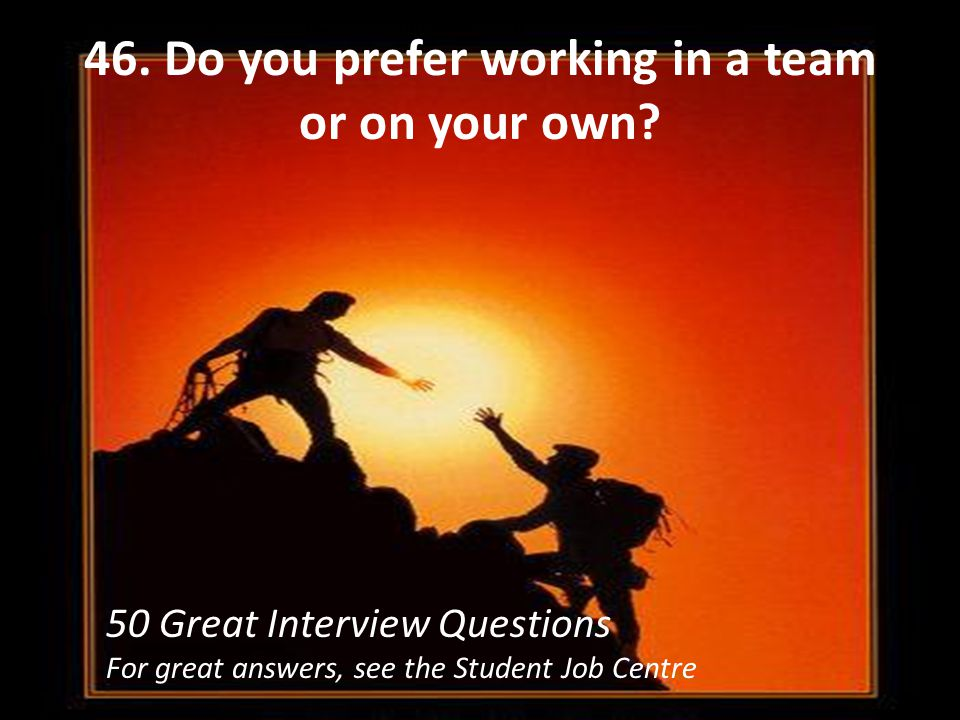 46. Do you prefer working in a team or on your own
