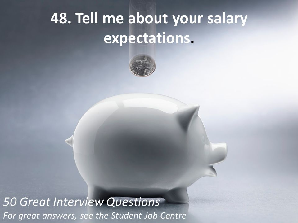 48. Tell me about your salary expectations.