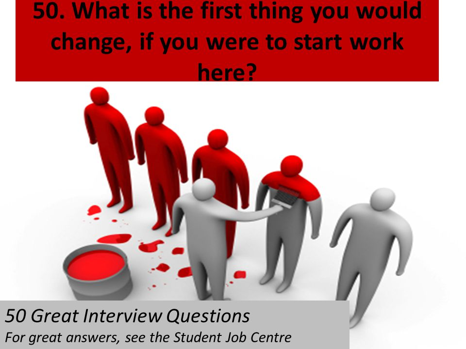 50. What is the first thing you would change, if you were to start work here