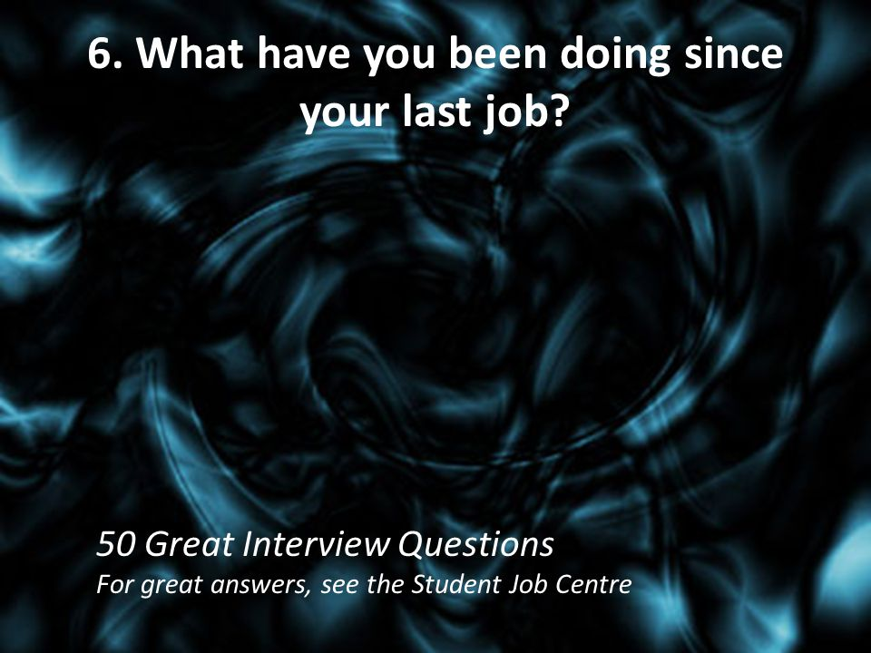 6. What have you been doing since your last job