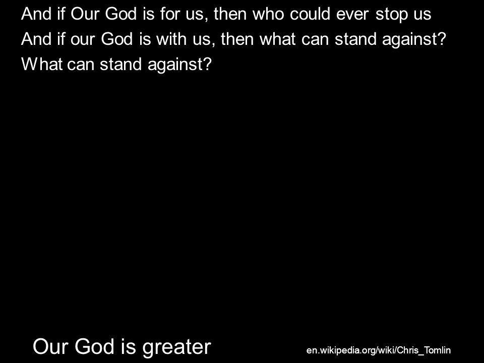 And if Our God is for us, then who could ever stop us