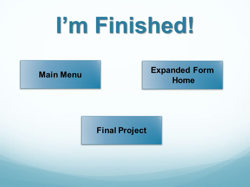 I'm Finished! Main Menu Expanded Form Home Final Project