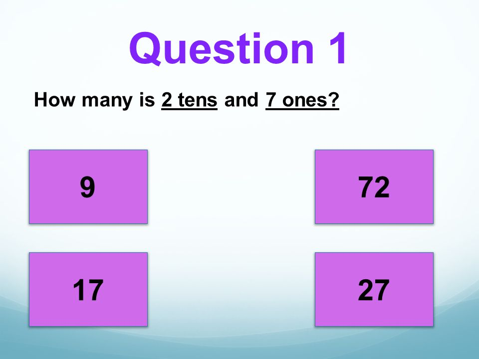 Question 1 How many is 2 tens and 7 ones 9 72 17 27