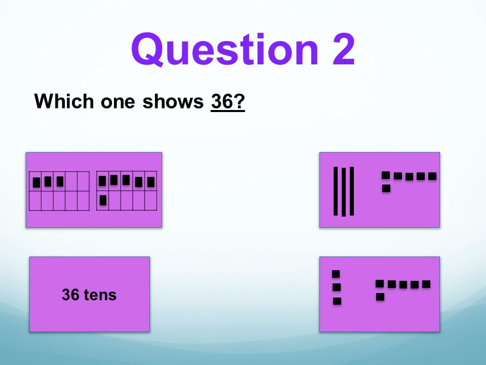 Question 2 Which one shows 36 36 tens