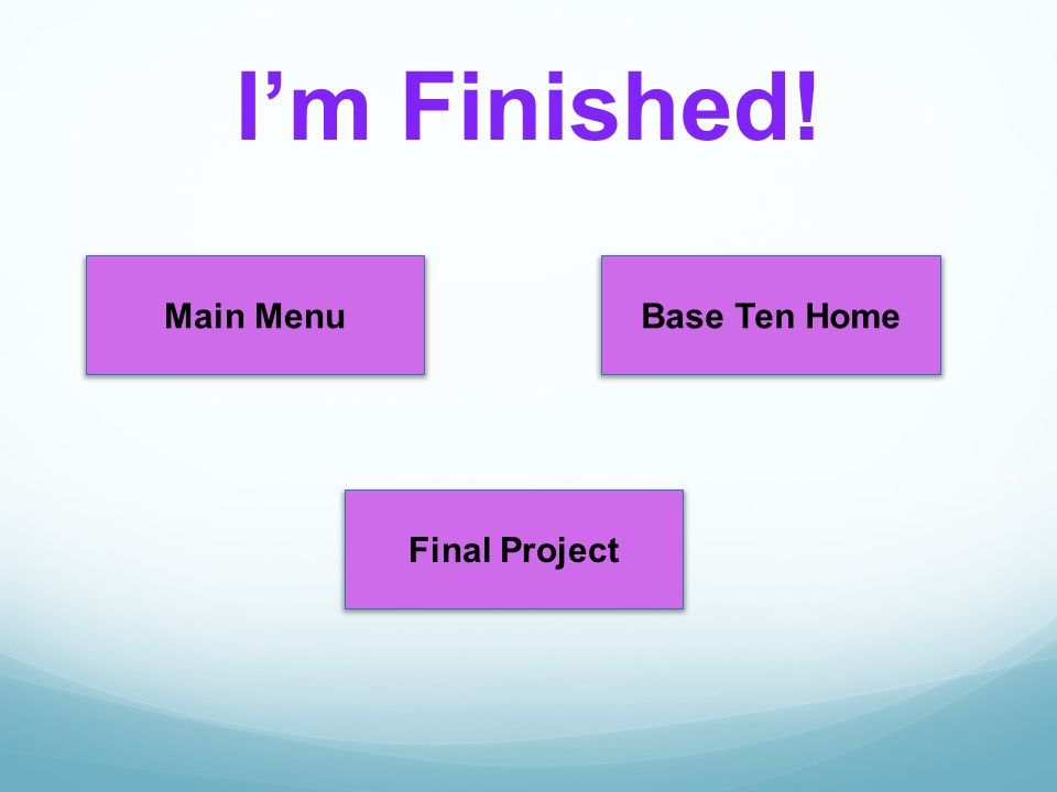 I'm Finished! Main Menu Base Ten Home Final Project