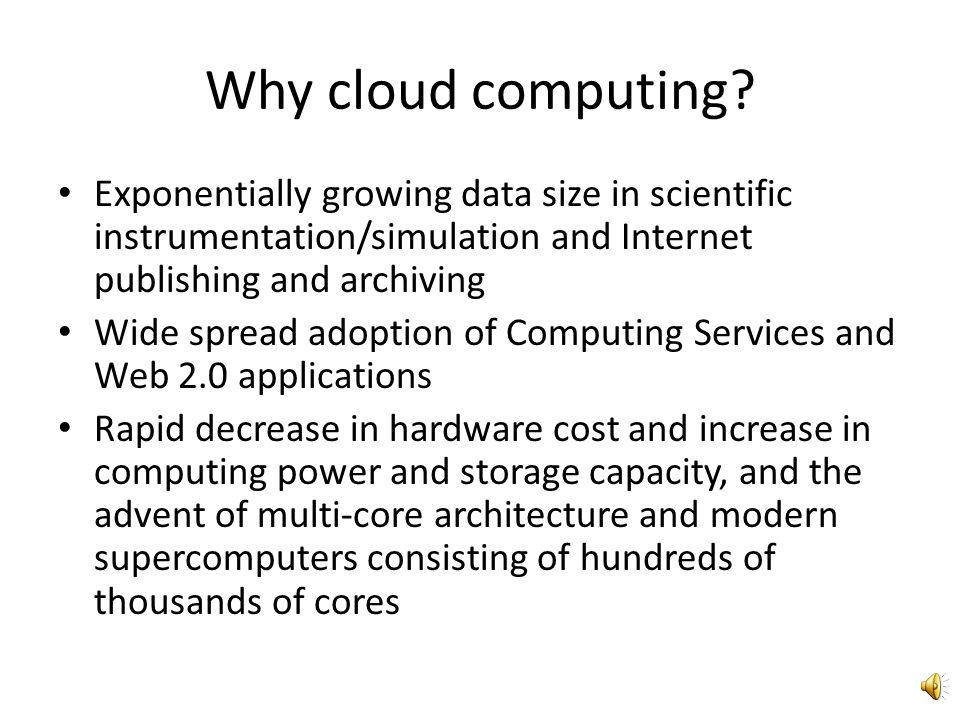 Why cloud computing Exponentially growing data size in scientific instrumentation/simulation and Internet publishing and archiving.