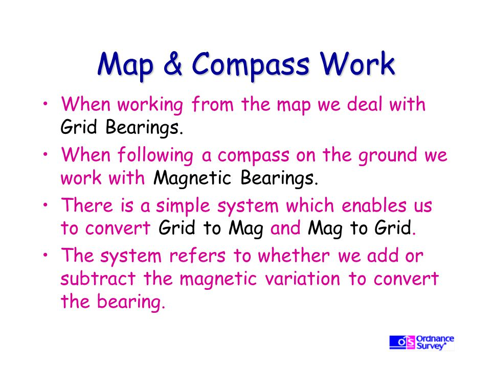 Map & Compass Work When working from the map we deal with Grid Bearings. When following a compass on the ground we work with Magnetic Bearings.