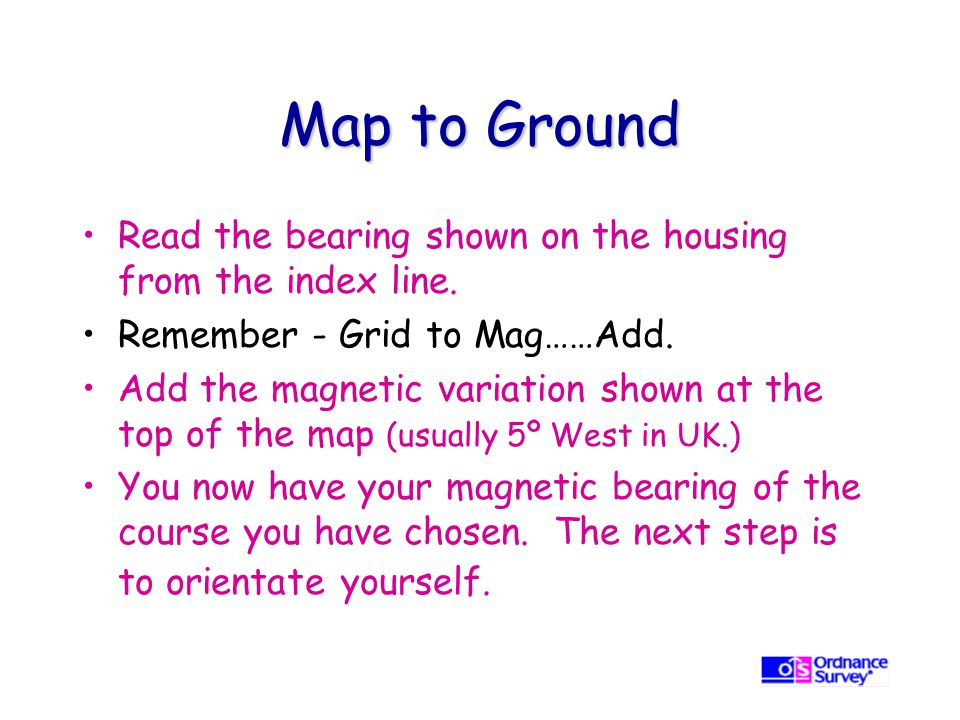 Map to Ground Read the bearing shown on the housing from the index line. Remember - Grid to Mag……Add.