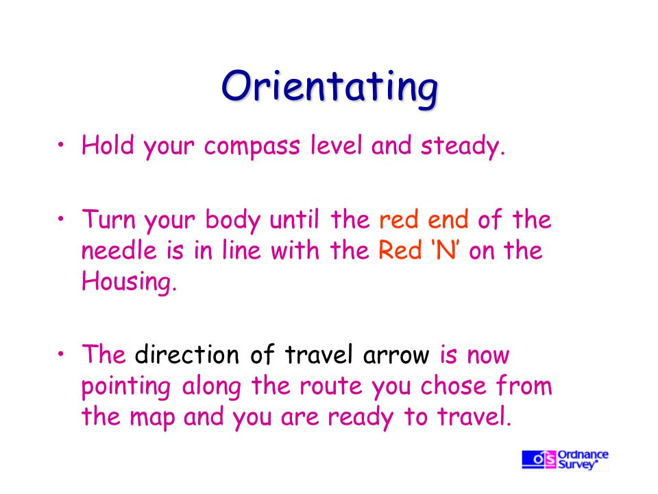 Orientating Hold your compass level and steady.