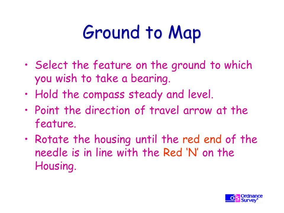 Ground to Map Select the feature on the ground to which you wish to take a bearing. Hold the compass steady and level.