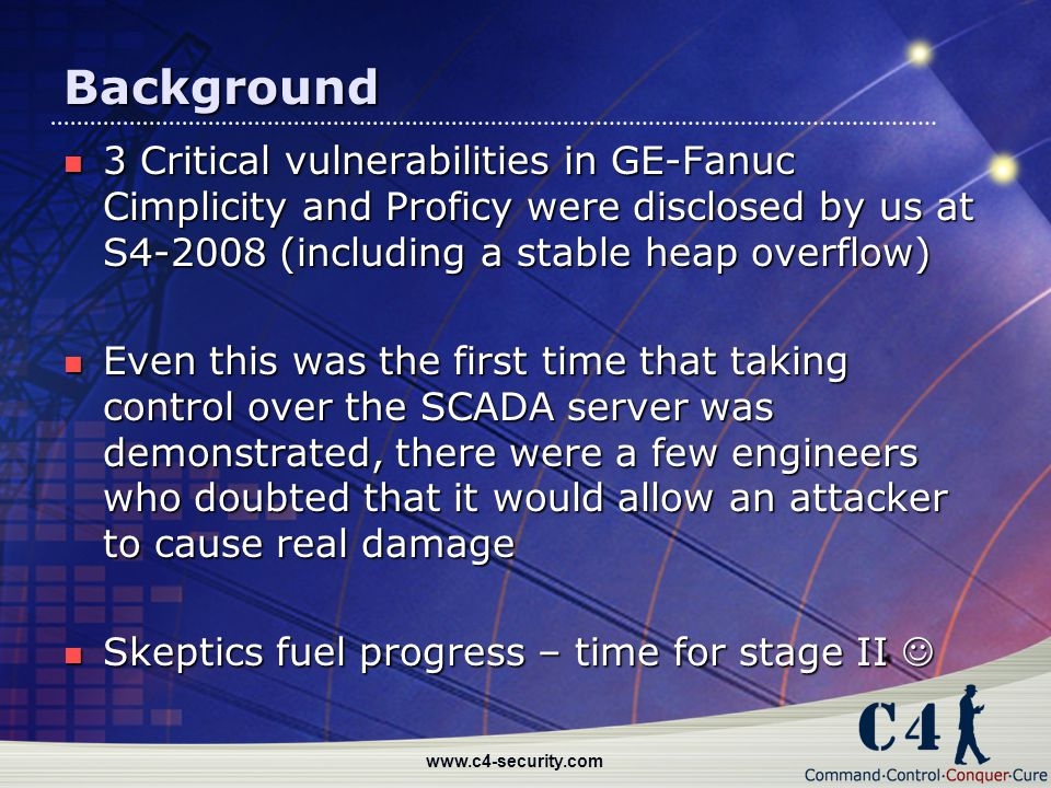 Background 3 Critical vulnerabilities in GE-Fanuc Cimplicity and Proficy were disclosed by us at S4-2008 (including a stable heap overflow)