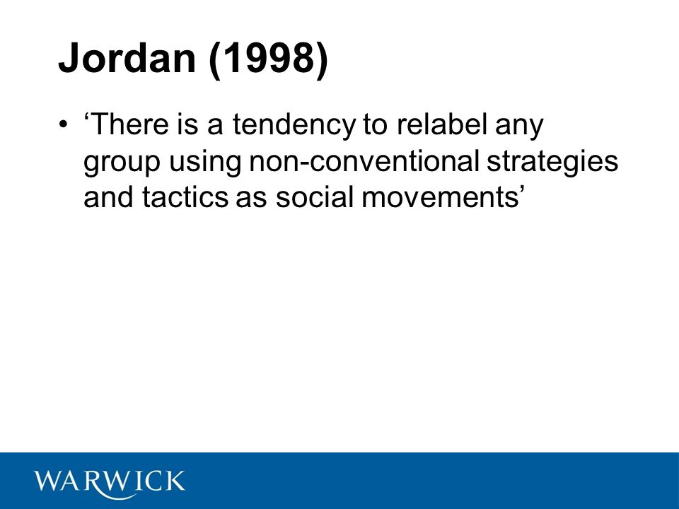 Jordan (1998) 'There is a tendency to relabel any group using non-conventional strategies and tactics as social movements'