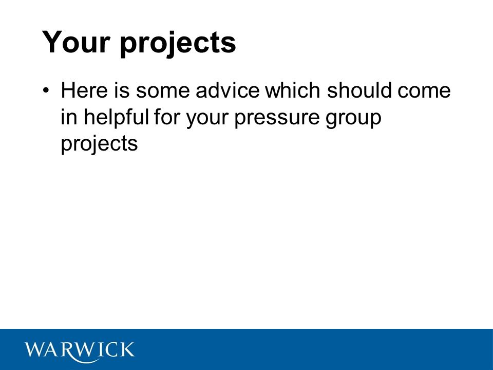 Your projects Here is some advice which should come in helpful for your pressure group projects