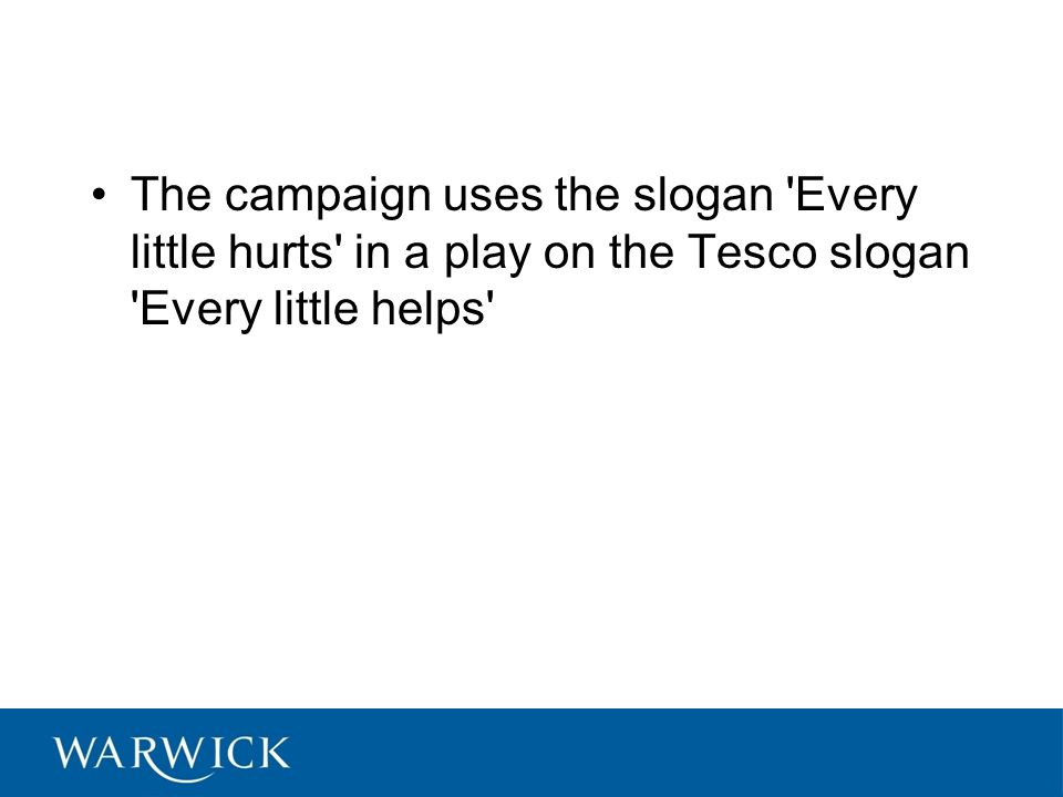 The campaign uses the slogan Every little hurts in a play on the Tesco slogan Every little helps
