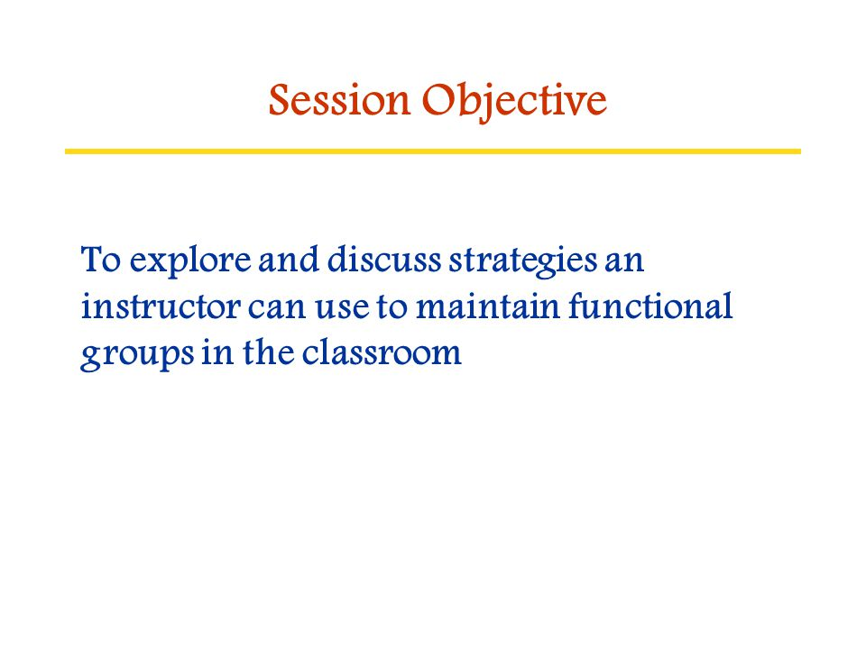 Session Objective To explore and discuss strategies an instructor can use to maintain functional groups in the classroom.