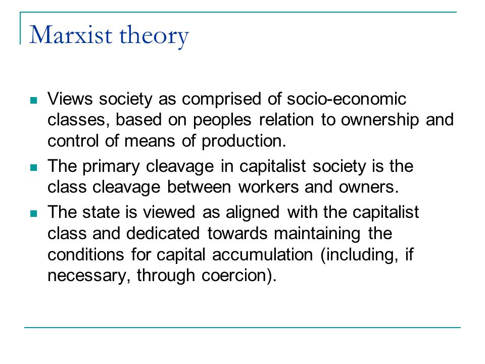 Marxist theory Views society as comprised of socio-economic classes, based on peoples relation to ownership and control of means of production.