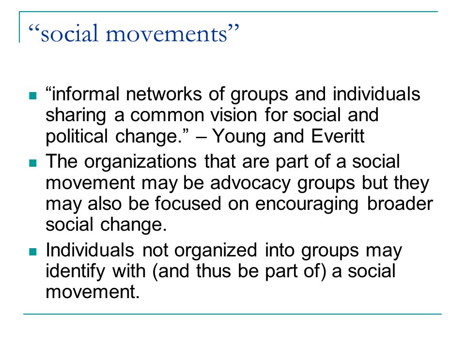 social movements informal networks of groups and individuals sharing a common vision for social and political change. – Young and Everitt.