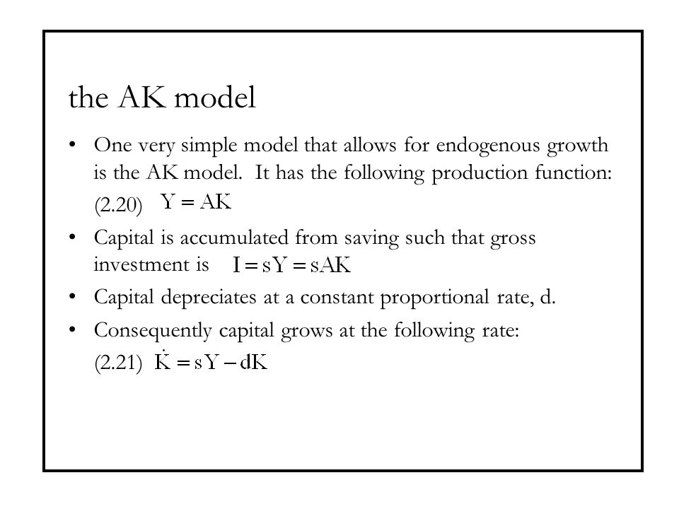 the AK model One very simple model that allows for endogenous growth is the AK model. It has the following production function: