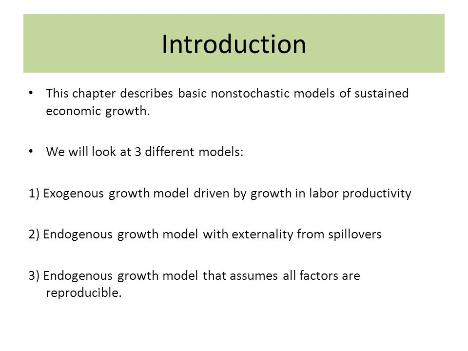 Introduction This chapter describes basic nonstochastic models of sustained economic growth. We will look at 3 different models: