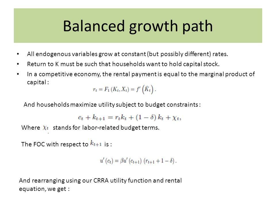 Balanced growth path All endogenous variables grow at constant (but possibly different) rates.