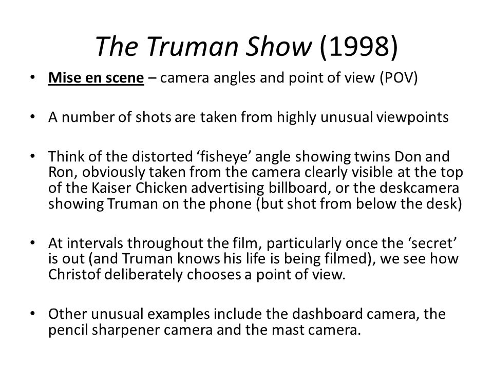 The Truman Show (1998) Mise en scene – camera angles and point of view (POV) A number of shots are taken from highly unusual viewpoints.