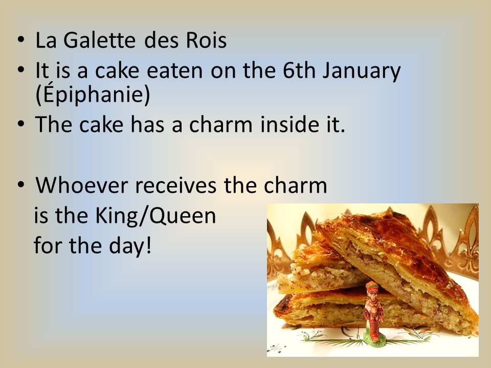 La Galette des Rois It is a cake eaten on the 6th January (Épiphanie) The cake has a charm inside it.