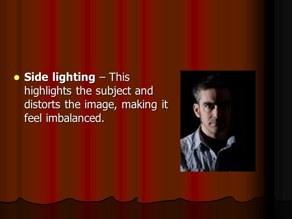 Side lighting – This highlights the subject and distorts the image, making it feel imbalanced.