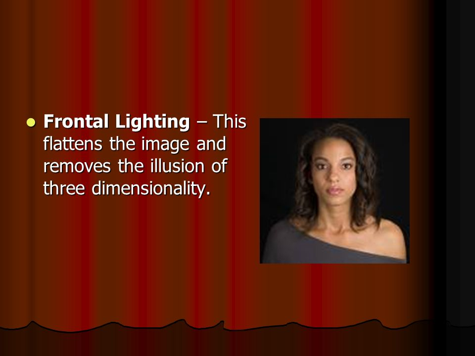 Frontal Lighting – This flattens the image and removes the illusion of three dimensionality.