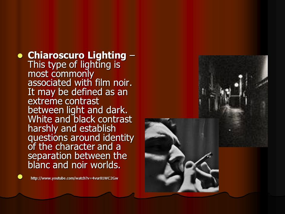 Chiaroscuro Lighting – This type of lighting is most commonly associated with film noir. It may be defined as an extreme contrast between light and dark. White and black contrast harshly and establish questions around identity of the character and a separation between the blanc and noir worlds.