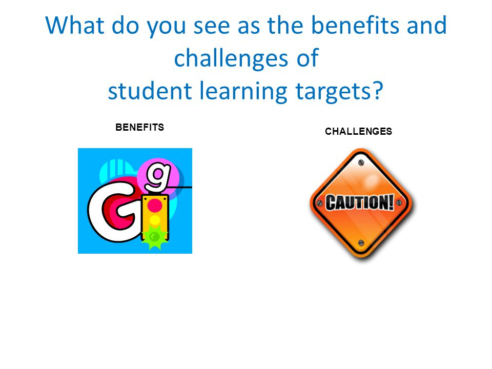 What do you see as the benefits and challenges of student learning targets