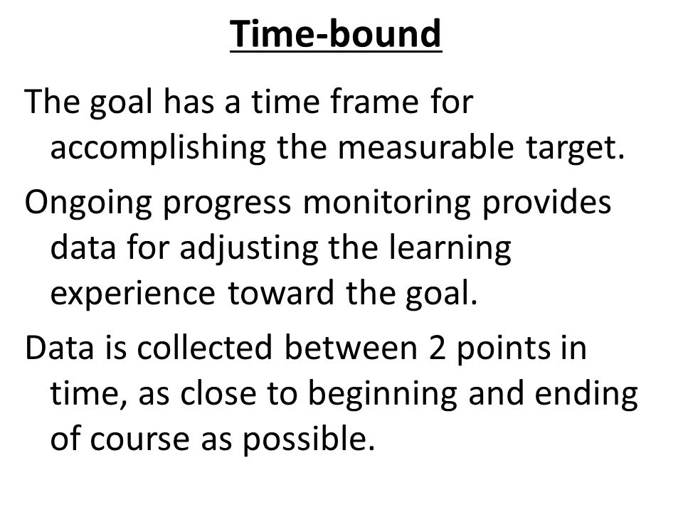 Time-bound The goal has a time frame for accomplishing the measurable target.