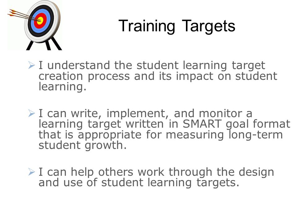 Training Targets I understand the student learning target creation process and its impact on student learning.