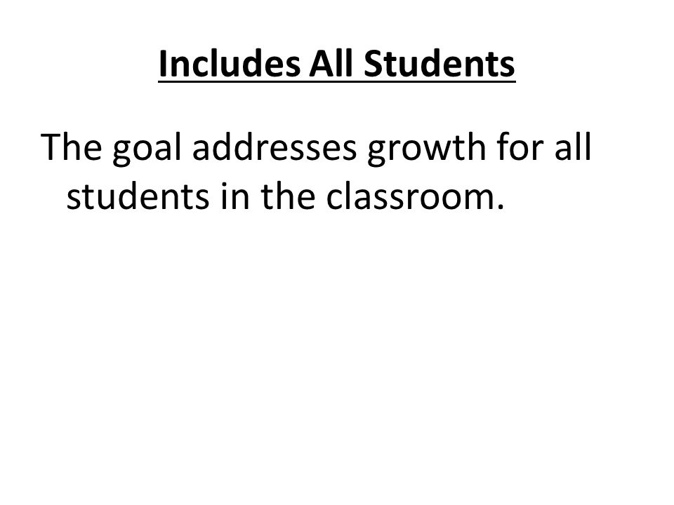 The goal addresses growth for all students in the classroom.