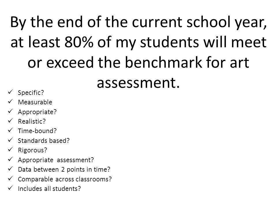 By the end of the current school year, at least 80% of my students will meet or exceed the benchmark for art assessment.